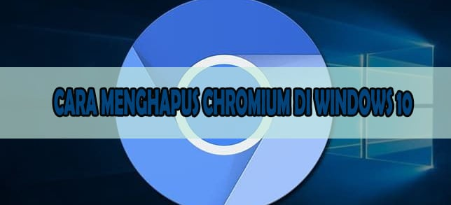 CARA MENGHAPUS CHROMIUM DI WINDOWS 10
