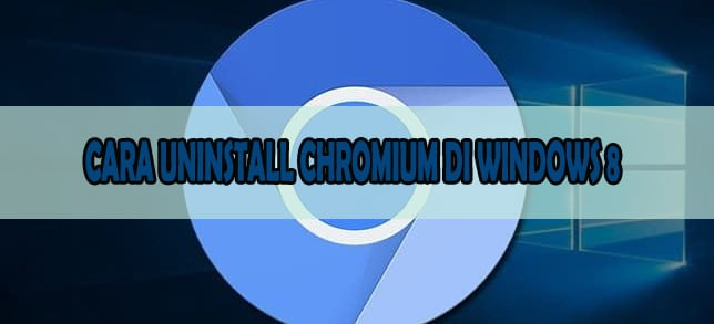 CARA UNINSTALL CHROMIUM DI WINDOWS 8